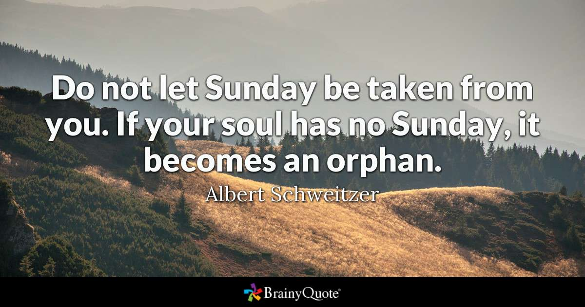 Do not let Sunday be taken from you. If your soul has no Sunday, it becomes an orphan.